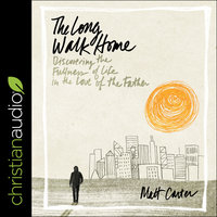 The Long Walk Home: Discovering the Fullness of Life in the Love of the Father - Matt Carter