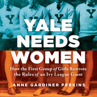 Yale Needs Women: How the First Group of Girls Rewrote the Rules of an Ivy League Giant - Anne Gardiner Perkins