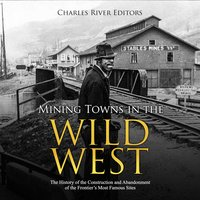 Mining Towns in the Wild West: The History of the Construction and Abandonment of the Frontier's Most Famous Sites - Charles River Editors