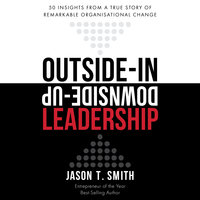 Outside-in Downside-up Leadership– 50 Insights From a True Story of Remarkable Organisational Change - Jason T. Smith