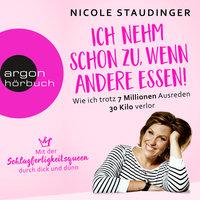 Ich nehm' schon zu, wenn andere essen: Wie ich trotz 7 Millionen Ausreden 30 Kilo verlor - Nicole Staudinger