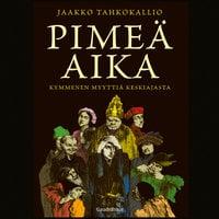 Pimeä aika - Kymmenen myyttiä keskiajasta - Jaakko Tahkokallio