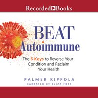Beat Autoimmune: The 6 Keys to Reverse Your Condition and Reclaim Your Health - Palmer Kippola