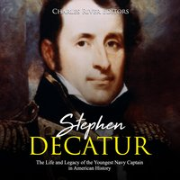 Stephen Decatur: The Life and Legacy of the Youngest Navy Captain in American History - Charles River Editors