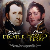 Stephen Decatur and Oliver Hazard Perry: The Lives and Careers of America's Most Famous Naval Officers during the War of 1812 - Charles River Editors
