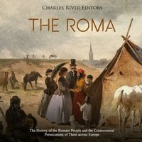 The Roma: The History of the Romani People and the Controversial Persecutions of Them Across Europe - Charles River Editors