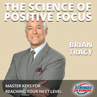 The Science of Positive Focus– Live Seminar: Master Keys for Reaching Your Next Level - Brian Tracy