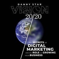 Vision 20/20: The Secrets of Digital Marketing and It's Role In Growing Your Business - Danny Star