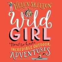 Wild Girl: How to Have Incredible Outdoor Adventures - Helen Skelton