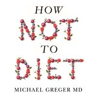 How Not To Diet - Dr. Michael Greger