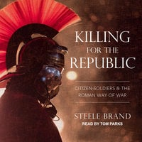 Killing for the Republic: Citizen-Soldiers and the Roman Way of War - Steele Brand