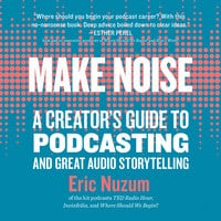 Make Noise: A Creators Guide to Podcasting and Great Audio Storytelling - Eric Nuzum
