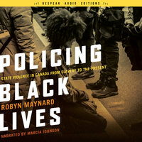 Policing Black Lives: State Violence in Canada from Slavery to the Present - Robyn Maynard