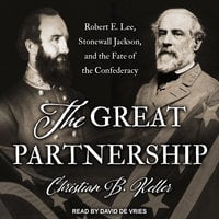 The Great Partnership: Robert E. Lee, Stonewall Jackson, and the Fate of the Confederacy - Christian B. Keller