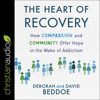 The Heart of Recovery: How Compassion and Community Offer Hope in the Wake of Addiction - David Beddoe, Deborah Beddoe