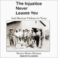 The Injustice Never Leaves You: Anti-Mexican Violence in Texas - Monica Muñoz Martinez