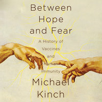 Between Hope and Fear: A History of Vaccines and Human Immunity - Michael Kinch