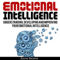 Emotional Intelligence: A Guide to Understanding, Developing and Improving Your Emotional Intelligence. Why It Is More Important Than IQ and How To Use It In Your Life Spectrum, From Everyday Life To Business and Leadership - Adam Brown
