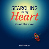 Searching for My Heart: Essays About Love - Dawn Downey
