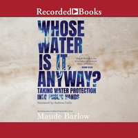 Whose Water is it, Anyway?: Taking Water Protection into Public Hands - Maude Barlow