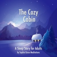 The Cozy Cabin. A Sleep Story for Adults - Sophie Grace Meditations