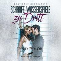 Scharfe Wasserspiele zu dritt - Trinity Taylor