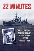 22 Minutes: The USS Vincennes and the Tragedy of Savo Island: A Lifetime Survival Story - Jeff Spevak