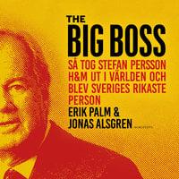 The Big Boss : Så tog Stefan Persson H&M ut i världen och blev Sveriges rikaste person - Jonas Alsgren, Erik Palm