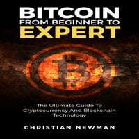 Bitcoin From Beginner To Expert: The Ultimate Guide To Cryptocurrency And Blockchain Technology - Christian Newman