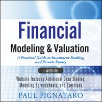 Financial Modeling and Valuation: A Practical Guide to Investment Banking and Private Equity - Paul Pignataro