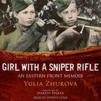 Girl With A Sniper Rifle: An Eastern Front Memoir - Yulia Zhukova