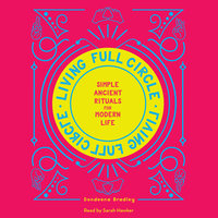 Living Full Circle: Simple Ancient Rituals for Modern Life - Dondeena Bradley