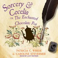 Sorcery & Cecelia: Or, The Enchanted Chocolate Pot - Caroline Stevermer, Patricia C. Wrede