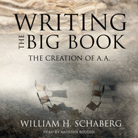 Writing the Big Book: The Creation of A.A. - William H. Schaberg