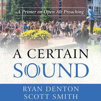 A Certain Sound: A Primer on Open Air Preaching - Scott Smith, Ryan Denton