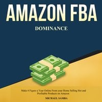 Amazon FBA Dominance: Make 6 Figure a Year Online From your Home Selling Hot and Profitable Products on Amazon - Michael Samba