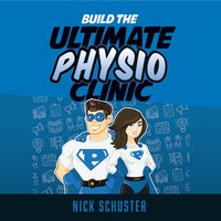 Build the ultimate physio clinic - Nick Schuster
