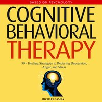 Cognitive Behavioral Therapy: 99+ Healing Strategies to Reducing Depression, Anger, and Stress - Michael Samba