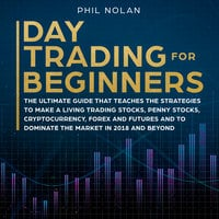 Day Trading for Beginners: The ultimate Guide that teaches the Strategies to make a living trading Stocks, Penny Stocks, Cryptocurrency, Forex and Futures and to dominate the Market in 2018 and beyond - Phil Nolan