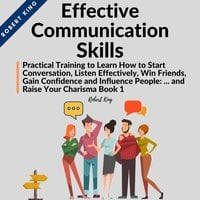 Effective Communication Skills: Practical Training to Learn How to Start Conversation, Listen Effectively, Win Friends, Gain Confidence and Influence People and Raise Your Charisma