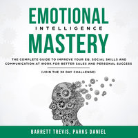 Emotional Intelligence Mastery: The complete Guide to improve your EQ, Social Skills and Communication at Work for better Sales and Personal Success (Join the 30 day Challenge)