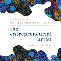 Entrepreneurial Artist: Lessons from Highly Successful Creatives - Aaron P. Dworkin