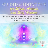 Guided Meditations for Sleep, Anxiety and Self Healing: Beginners Scripts to quiet the Mind, Let Go, overcome Trauma and Stress Relief - Mindfulness Meditation Institute
