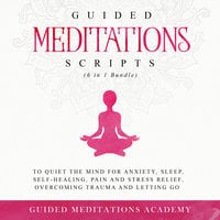 Guided Meditations Scripts to Quiet the Mind for Anxiety, Sleep, Self-Healing, Pain and Stress Relief, Overcoming Trauma and Letting go (6 in 1 Bundle) - Guided Meditations Academy