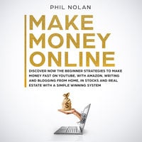 Make Money Online: Discover now the Beginner Strategies to make money fast on Youtube, with Amazon, writing and blogging from Home, in Stocks and Real Estate with a simple winning System - Phil Nolan