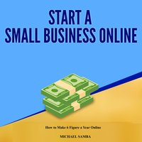 Start a Small Business Online: How to Make 6 Figure a Year Online - Michael Samba