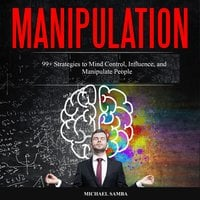 Manipulation: 99+ Strategies to Mind Control, Influence, and Manipulate People - Michael Samba