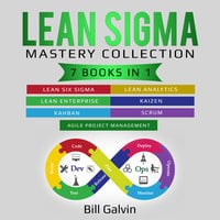 Lean Sigma Mastery Collection: 7 Books in 1: Lean Six Sigma, Lean Analytics, Lean Enterprise, Agile Project Management, Kaizen, Kahban, Scrum - Bill Galvin
