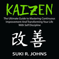 Kaizen: The Ultimate Guide to Mastering Continuous Improvement And Transforming Your Life With Self Discipline - Suki R. Johns