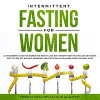 Intermittent Fasting for Women: 101 Beginners Guide for Women for Weight Loss with Intermittent Fasting and Ketogenic Diet to lose Fat without Swearing - Join the 30 Days Challenge using the Meal Plan - Mindfulness Meditation Academy